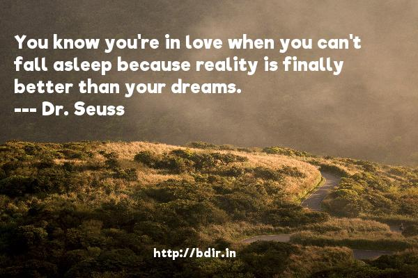 You know you're in love when you can't fall asleep because reality is finally better than your dreams.  -   Dr. Seuss     Quotes