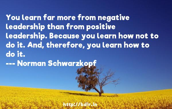 You learn far more from negative leadership than from positive leadership. Because you learn how not to do it. And, therefore, you learn how to do it.  -   Norman Schwarzkopf     Quotes
