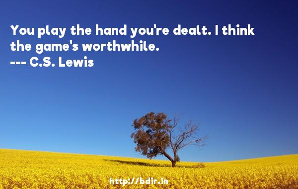 You play the hand you're dealt. I think the game's worthwhile.  -   C.S. Lewis     Quotes