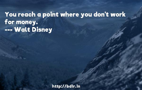 You reach a point where you don't work for money.  -   Walt Disney     Quotes