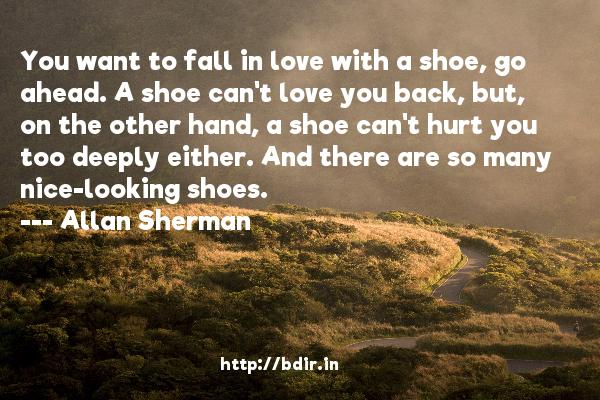 You want to fall in love with a shoe, go ahead. A shoe can't love you back, but, on the other hand, a shoe can't hurt you too deeply either. And there are so many nice-looking shoes.  -   Allan Sherman     Quotes