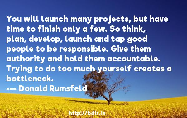 You will launch many projects, but have time to finish only a few. So think, plan, develop, launch and tap good people to be responsible. Give them authority and hold them accountable. Trying to do too much yourself creates a bottleneck.  -   Donald Rumsfeld     Quotes