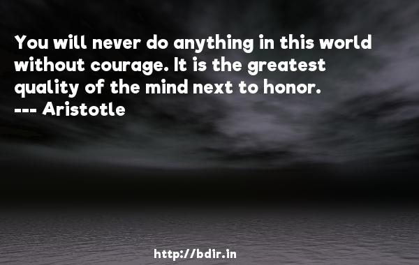 You will never do anything in this world without courage. It is the greatest quality of the mind next to honor.  -    Aristotle     Quotes