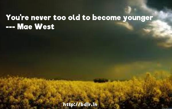 You're never too old to become younger  -   Mae West     Quotes