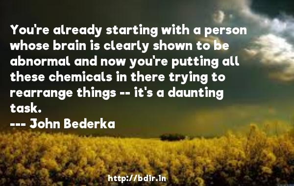 You're already starting with a person whose brain is clearly shown to be abnormal and now you're putting all these chemicals in there trying to rearrange things -- it's a daunting task.  -   John Bederka     Quotes