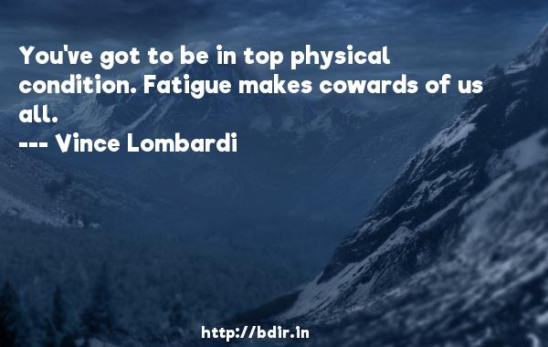 You've got to be in top physical condition. Fatigue makes cowards of us all.  -   Vince Lombardi     Quotes