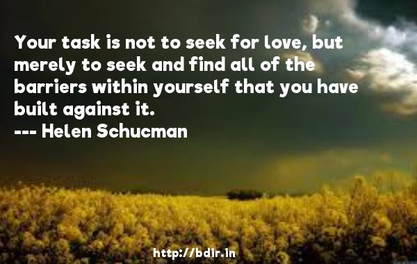 Your task is not to seek for love, but merely to seek and find all of the barriers within yourself that you have built against it.  -   Helen Schucman     Quotes