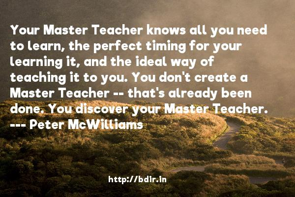 Your Master Teacher knows all you need to learn, the perfect timing for your learning it, and the ideal way of teaching it to you. You don't create a Master Teacher -- that's already been done. You discover your Master Teacher.  -   Peter McWilliams     Quotes