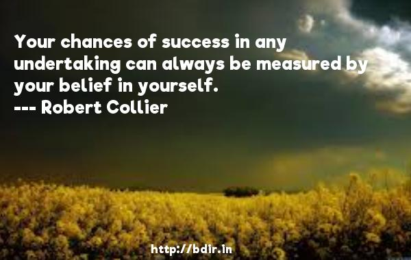 Your chances of success in any undertaking can always be measured by your belief in yourself.  -   Robert Collier     Quotes