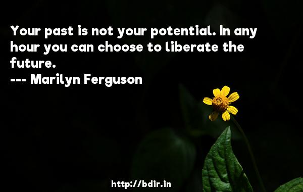 Your past is not your potential. In any hour you can choose to liberate the future.  -   Marilyn Ferguson     Quotes