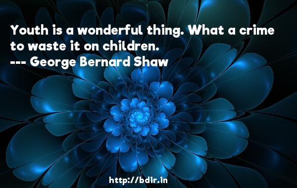 Youth is a wonderful thing. What a crime to waste it on children.  -   George Bernard Shaw     Quotes