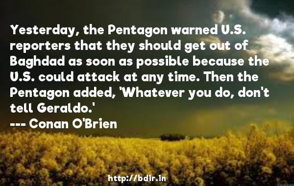 Yesterday, the Pentagon warned U.S. reporters that they should get out of Baghdad as soon as possible because the U.S. could attack at any time. Then the Pentagon added, 'Whatever you do, don't tell Geraldo.'  -   Conan O'Brien     Quotes