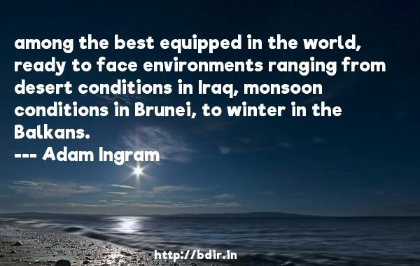 among the best equipped in the world, ready to face environments ranging from desert conditions in Iraq, monsoon conditions in Brunei, to winter in the Balkans.  -   Adam Ingram     Quotes
