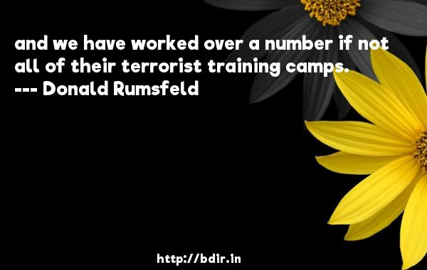 and we have worked over a number if not all of their terrorist training camps.  -   Donald Rumsfeld     Quotes