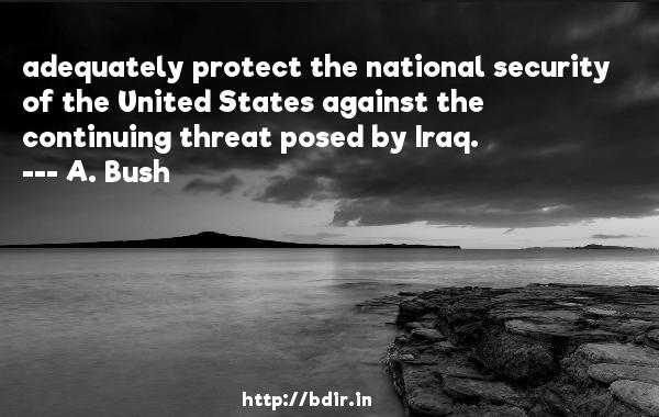 adequately protect the national security of the United States against the continuing threat posed by Iraq.  -   A. Bush     Quotes
