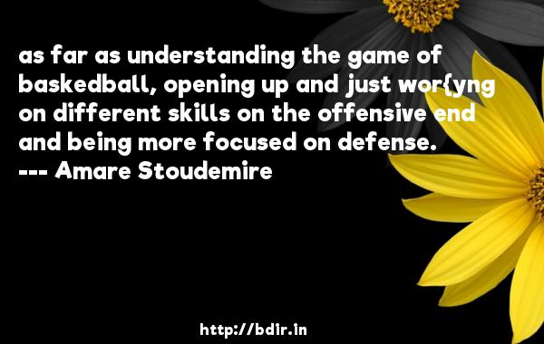 as far as understanding the game of baskedball, opening up and just wor{yng on different skills on the offensive end and being more focused on defense.  -   Amare Stoudemire     Quotes
