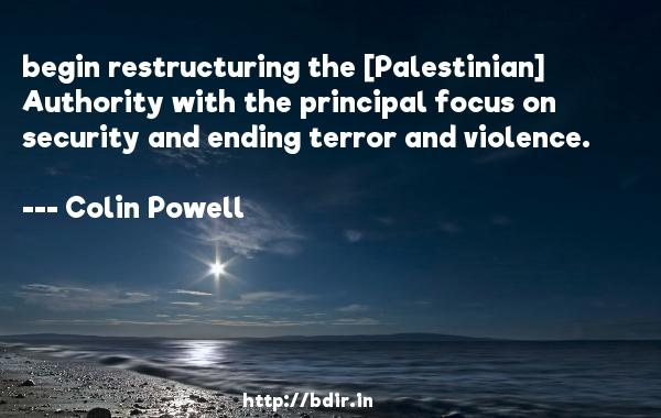 begin restructuring the [Palestinian] Authority with the principal focus on security and ending terror and violence.  -   Colin Powell     Quotes