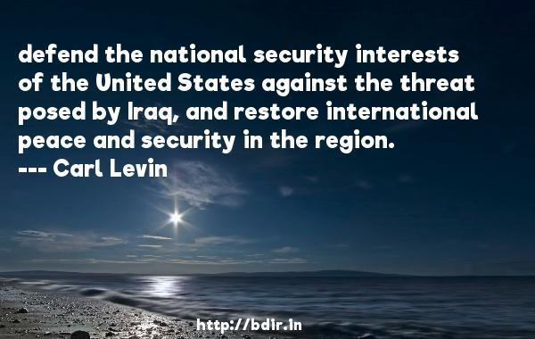 defend the national security interests of the United States against the threat posed by Iraq, and restore international peace and security in the region.  -   Carl Levin     Quotes