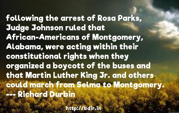 following the arrest of Rosa Parks, Judge Johnson ruled that African-Americans of Montgomery, Alabama, were acting within their constitutional rights when they organized a boycott of the buses and that Martin Luther King Jr. and others could march from Selma to Montgomery.  -   Richard Durbin     Quotes