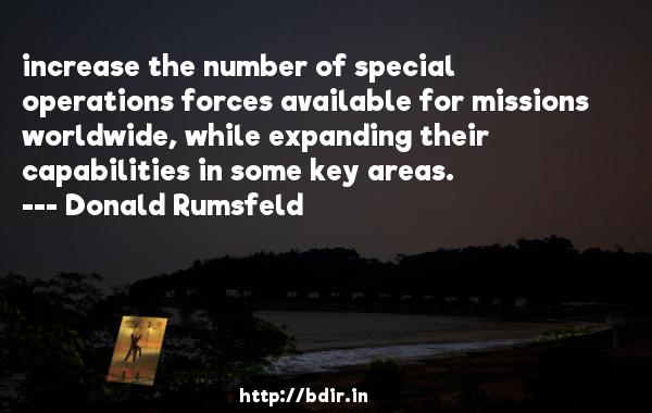 increase the number of special operations forces available for missions worldwide, while expanding their capabilities in some key areas.  -   Donald Rumsfeld     Quotes