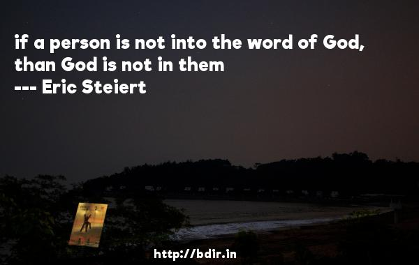if a person is not into the word of God, than God is not in them  -   Eric Steiert     Quotes