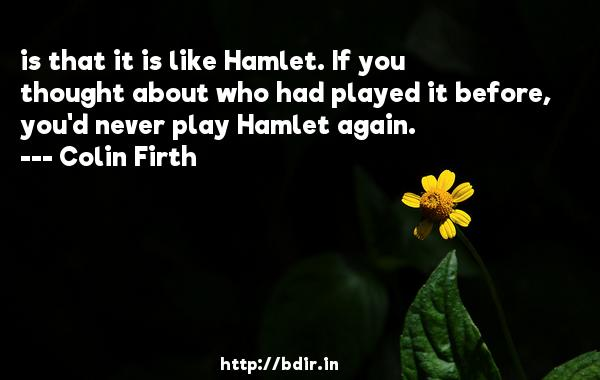 is that it is like Hamlet. If you thought about who had played it before, you'd never play Hamlet again.  -   Colin Firth     Quotes