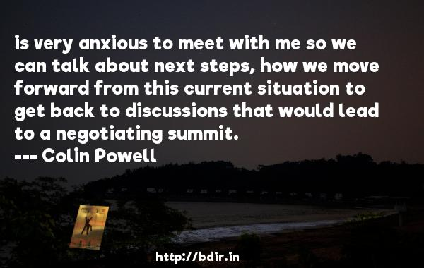 is very anxious to meet with me so we can talk about next steps, how we move forward from this current situation to get back to discussions that would lead to a negotiating summit.  -   Colin Powell     Quotes