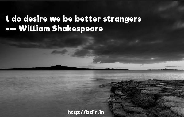 l do desire we be better strangers  -   William Shakespeare     Quotes