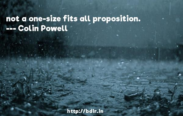 not a one-size fits all proposition.  -   Colin Powell     Quotes