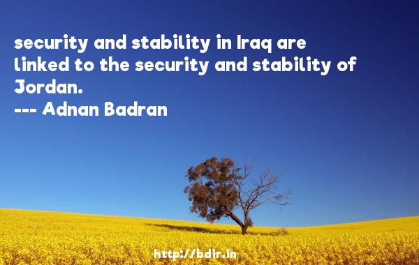 security and stability in Iraq are linked to the security and stability of Jordan.  -   Adnan Badran     Quotes