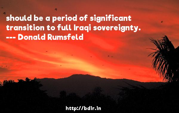 should be a period of significant transition to full Iraqi sovereignty.  -   Donald Rumsfeld     Quotes
