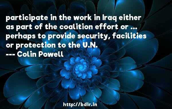 participate in the work in Iraq either as part of the coalition effort or ... perhaps to provide security, facilities or protection to the U.N.  -   Colin Powell     Quotes