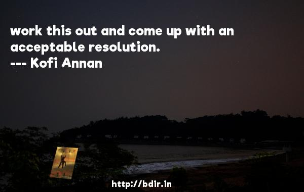 work this out and come up with an acceptable resolution.  -   Kofi Annan     Quotes