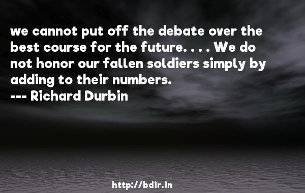 we cannot put off the debate over the best course for the future. . . . We do not honor our fallen soldiers simply by adding to their numbers.  -   Richard Durbin     Quotes