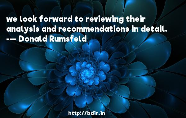 we look forward to reviewing their analysis and recommendations in detail.  -   Donald Rumsfeld     Quotes