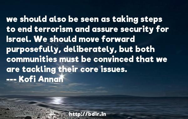 we should also be seen as taking steps to end terrorism and assure security for Israel. We should move forward purposefully, deliberately, but both communities must be convinced that we are tackling their core issues.  -   Kofi Annan     Quotes