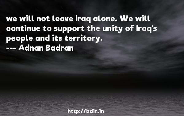 we will not leave Iraq alone. We will continue to support the unity of Iraq's people and its territory.  -   Adnan Badran     Quotes
