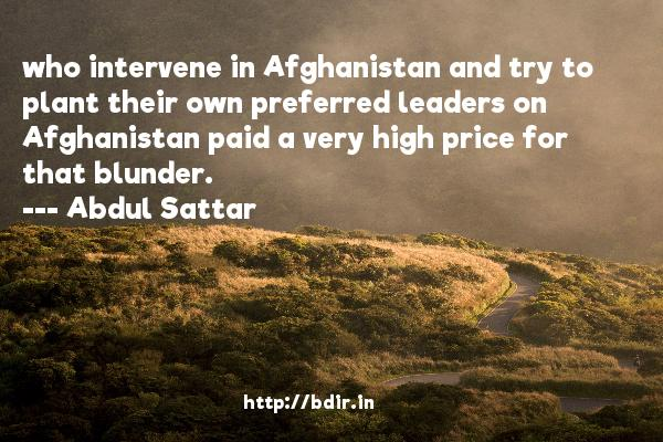 who intervene in Afghanistan and try to plant their own preferred leaders on Afghanistan paid a very high price for that blunder.  -   Abdul Sattar     Quotes