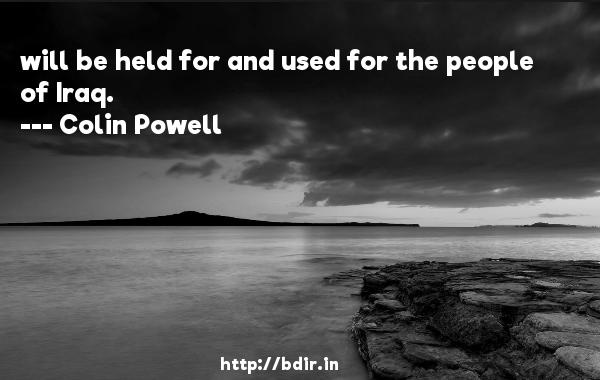will be held for and used for the people of Iraq.  -   Colin Powell     Quotes