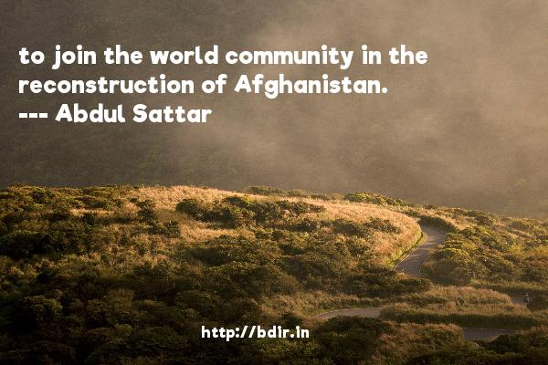 to join the world community in the reconstruction of Afghanistan.  -   Abdul Sattar     Quotes