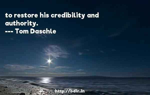 to restore his credibility and authority.  -   Tom Daschle     Quotes