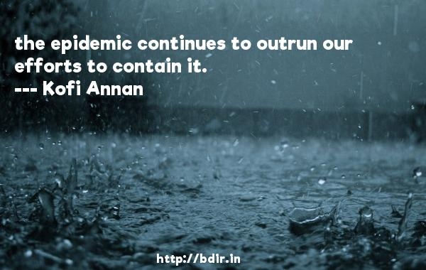 the epidemic continues to outrun our efforts to contain it.  -   Kofi Annan     Quotes