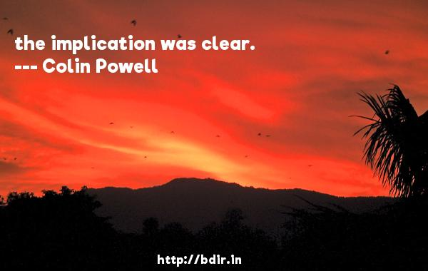 the implication was clear.  -   Colin Powell     Quotes