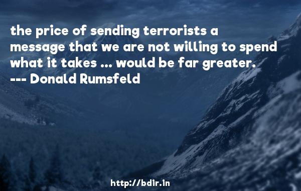the price of sending terrorists a message that we are not willing to spend what it takes ... would be far greater.  -   Donald Rumsfeld     Quotes