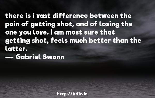 there is i vast difference between the pain of getting shot, and of losing the one you love. I am most sure that getting shot, feels much better than the latter.  -   Gabriel Swann     Quotes