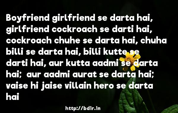 Boyfriend girlfriend se darta hai, girlfriend cockroach se darti hai, cockroach chuhe se darta hai, chuha billi se darta hai, billi kutte se darti hai, aur kutta aadmi se darta hai;  aur aadmi aurat se darta hai;  vaise hi jaise villain hero se darta hai - Ready