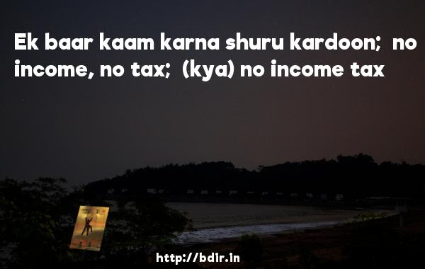 Ek baar kaam karna shuru kardoon;  no income, no tax;  (kya) no income tax - Ready