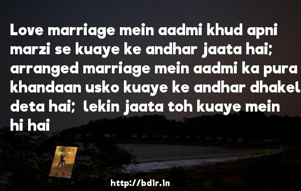Love marriage mein aadmi khud apni marzi se kuaye ke andhar jaata hai;  arranged marriage mein aadmi ka pura khandaan usko kuaye ke andhar dhakel deta hai;  lekin jaata toh kuaye mein hi hai - Life Partner