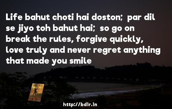 Life bahut choti hai doston;  par dil se jiyo toh bahut hai;  so go on break the rules, forgive quickly, love truly and never regret anything that made you smile - Guzaarish