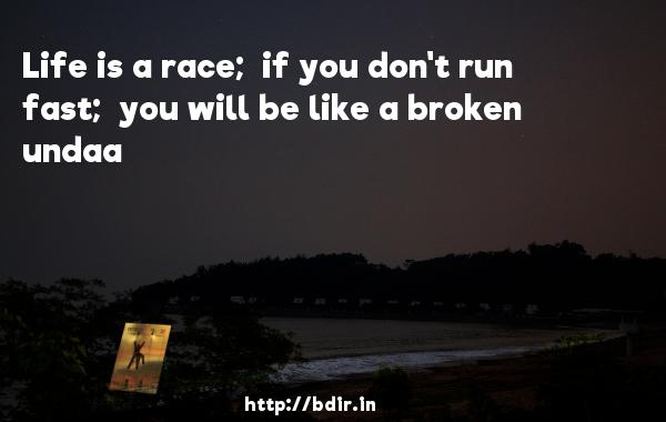 Life is a race;  if you don't run fast;  you will be like a broken undaa - 3 Idiots